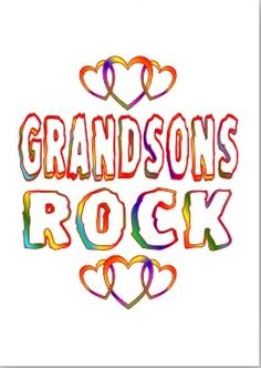 GRANDSONS ROCK....and roll, kick, climb, jump, fall, spit, burp, fart....build/tear down and re-build/tear down, break/fix things, perform stunts, are adventurous, curious and active, find buried treasures, fight the bad guys, rescue/love animals, save the world, capture aliens and monsters, collect bugs, dirt and rocks......have mischievous grins, dirty faces, and sweet, sticky chins....you name it........they have either thought of it, done it or will do it.