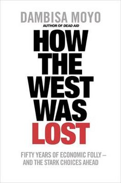 How the West was Lost: Fifty Years of Economic Folly and the Stark Choices Ahead, by Dambisa Moyo.