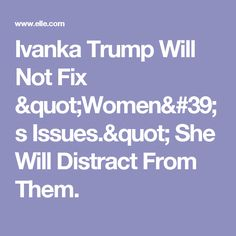 """Ivanka Trump Will Not Fix """"Women's Issues."""" She Will Distract From Them."""