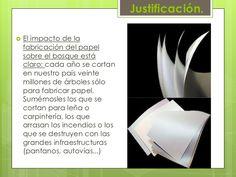 Justificación.<br />El impacto de la fabricación del papel sobre el bosque está claro: cada año se cortan en nuestro país ...