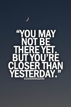 You may not be there yet, but you're closer than yesterday..