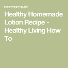 Healthy Homemade Lotion Recipe - Healthy Living How To