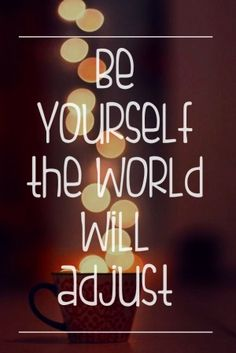 Be yourself the world will adjust