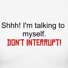 I do this all the time .... talk to myself!