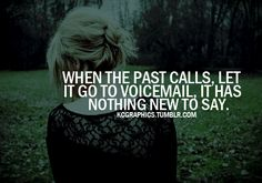 """When the past calls, let it go to voicemail. It has nothing new to say."" Forgetting those these which are behind I press ....."