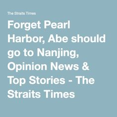 Forget Pearl Harbor, Abe should go to Nanjing, Opinion News & Top Stories - The Straits Times