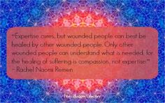 """""""Expertise cures, but wounded people can best be healed by other wounded people. Only other wounded people can understand what is needed, for the healing of suffering is compassion, not expertise."""" – Rachel Naomi Remen at Fibro Blogger Directory: Wisdom gained from experience"""