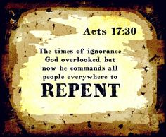 """faithful-in-christ: """" """"Acts 17:30 (ESV) The times of ignorance God overlooked, but now he commands all people everywhere to repent, """" """""""