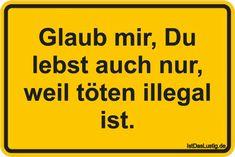 Glaub mir, Du lebst auch nur, weil töten illegal ist. ... gefunden auf https://www.istdaslustig.de/spruch/4548 #lustig #sprüche #fun #spass