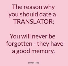 The reason why you should date a translator: You will never be forgotten - they have a good memory.