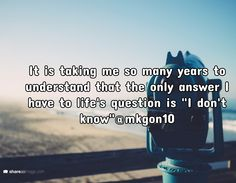 """It is taking me so many years to understand that the only answer I have to life's question is """"I don't know""""@mkgon10"""