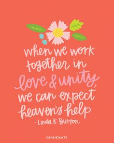 When we work together in love and unity, we can expect heaven's help.  Linda K. Burton