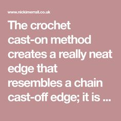 The crochet cast-on method creates a really neat edge that resembles a chain cast-off edge; it is sometimes known as the cast-off cast-on method.