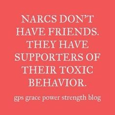 Narcissists don't have friends, just loyal dogs who let the narcissist get away with murder.