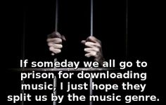 If someday we all go to prison for downloading music...