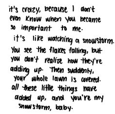 it's crazy, because I don't even know when you became so important to me. it's like watching a snowstorm...