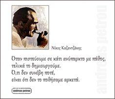 Νίκος Καζαντζάκης - Όταν πιστεύουμε σε κάτι ανύπαρκτο με πάθος, τελικά το δημιουργούμε. Ό,τι δεν συνέβη ποτέ, είναι ότι δεν το ποθήσαμε αρκετά. Big Words, Greek Words, Cool Words, Wisdom Quotes, Quotes To Live By, Me Quotes, Funny Quotes, Inspiring Quotes About Life, Inspirational Quotes