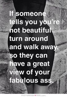 If someone tells you you're not beautiful turn around and walk away, so they have a great view of your fabulous ass Picture Quote #2