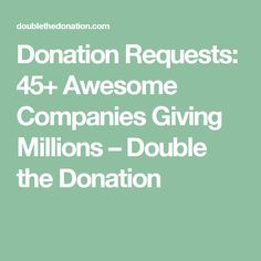 Donation Requests: 50 Awesome Companies Giving Millions – Double the Donation – My All Pin Page