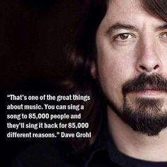 """That's one of the great things about music. You can sing a song to 85,000 people and they'll sing it back for 85,000 different reason."" - Dave Grohl"