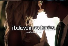 I do believe in Soul Mates.  I know one for sure - Jess and Sally.  I would wish soul mates for everyone.