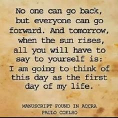 No one can go back but everyone can go forward. And tomorrow, when the sun rises, all you will have to say to yourself is: I am going to thi...