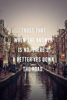 Trust that when the answer is no, better yes down the road.