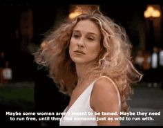 Maybe some women aren't meant to be tamed. Maybe they need to run free until they find someone just as wild to run with. SATC - SJP - Carrie Bradshaw quote