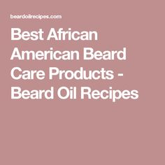 Best African American Beard Care Products - Beard Oil Recipes