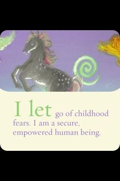 I let go of childhood fears. I am a secure, empowered human being. -Louise Hay