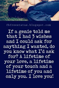 Love Text Messages, If a genie told me that I had 3 wishes and I could ask for anything I wanted, do you know what I'd ask for? A lifetime of your love, a lifetime of your touch and a lifetime of you and only you. I love you!