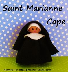 ST. MARIANNE COPE: (1838-1918) German-born St. Marianne Cope was a Franciscan American nun who cared for the lepers of Hawaii. This is an easy figure to make! Her head is made of salt-dough and her body is made from a craft stick. Her habit is made in 5 minutes by gathering the neckline with a running stitch. All the rest is glued. Heavens To Betsy! Catholic Crafts. com