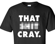 That Sh*t Cray Crazy fierce tee commes vogue jay geek dope T-Shirt Tee Shirt Men Mens womens Ladies geek nerd rap hip hop quote ML-225