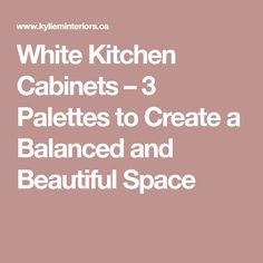 White Kitchen Cabinets – 3 Palettes to Create a Balanced and Beautiful Space