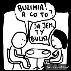 Co to bulimia? Ja jem Ty bulisz :D
