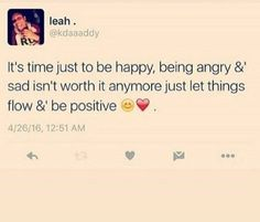 it's time just to be happy, being angry and sad isn't worth it anymore just let things flow and be positive