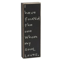 """I have found the one whom my soul loves.""    Hope you knew this."