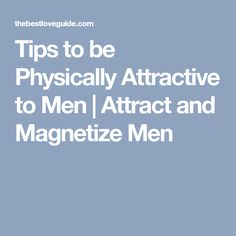 Tips to be Physically Attractive to Men | Attract and Magnetize Men