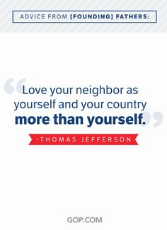 """""""Love your neighbor as yourself and your country more than yourself."""" -Thomas Jefferson.   Repin to honor our Founding Fathers! Love Your Neighbour, Our Legacy, Happy Wife, Thomas Jefferson, Founding Fathers, Politics, Advice, Faith, Country"""