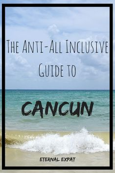 The Anti-All Inclusive Guide to Cancun - Where to stay, eat and sun yourself without the massive all inclusive price tag | Eternal Expat