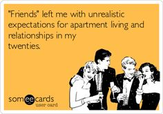 """""""Friends"""" left me with unrealistic expectations for apartment living and relationships in my twenties. -from someecards, created by me"""