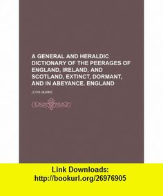 A general and heraldic dictionary of the peerages of England, Ireland, and Scotland, extinct, dormant, and in abeyance. England (9781236129390) John Burke , ISBN-10: 1236129393  , ISBN-13: 978-1236129390 ,  , tutorials , pdf , ebook , torrent , downloads , rapidshare , filesonic , hotfile , megaupload , fileserve