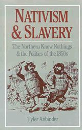 Nativism and Slavery: The Northern Know Nothings and the Politics of the 1850s ~ Tyler Anbinder ~ Oxford University Press ~ 1992