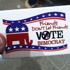 Friends don't let friends vote Democrat!