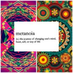 Metanoia - the journey of changing one's mins, heart, self, and way of life.