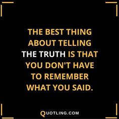 The best thing about telling the truth is that you don't have to remember