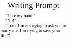"""""""Take my hand."""" """"Look I'm not trying to ask you to marry me, I'm trying to save your life! Daily Writing Prompts, Book Prompts, Writing Challenge, Book Writing Tips, Writing Words, Fiction Writing, Writing Help, Story Prompts, Dialogue Prompts"""