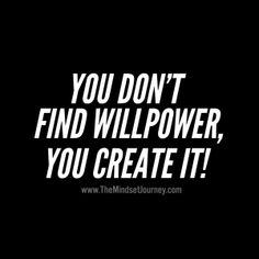 You don't find willpower, you create it! - The Mindset Journey Best Motivational Quotes, Uplifting Quotes, Positive Quotes, Inspirational Quotes, Encouragement Quotes, Wisdom Quotes, Quotes To Live By, Happy Quotes, Me Quotes