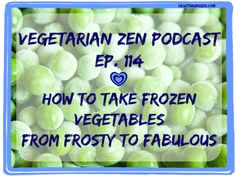 Vegetarian Zen podcast episode 114 - How to take frozen vegetables from frosty to fabulous http://www.vegetarianzen.com