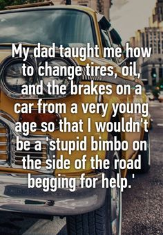My dad taught me how to change tires, oil, and the brakes on a car from a very young age so that I wouldn't be a 'stupid bimbo on the side of the road begging for help.'